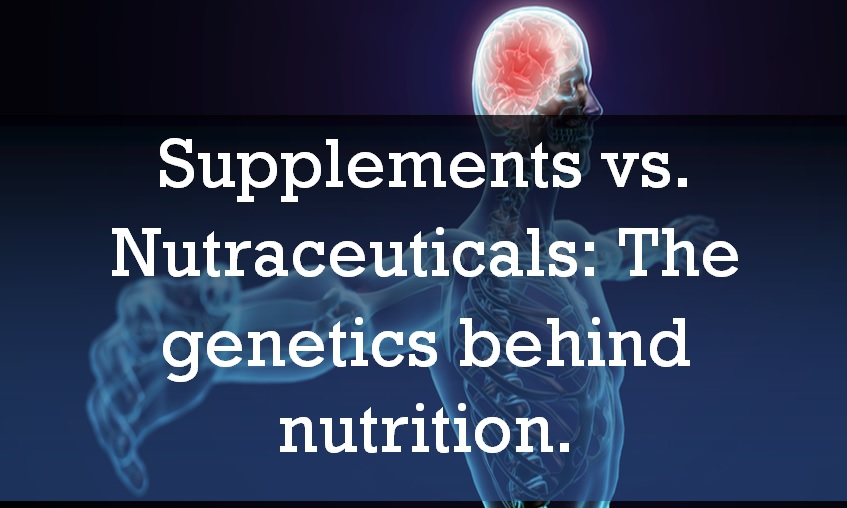 Supplements vs  Nutraceuticals: The genetics behind